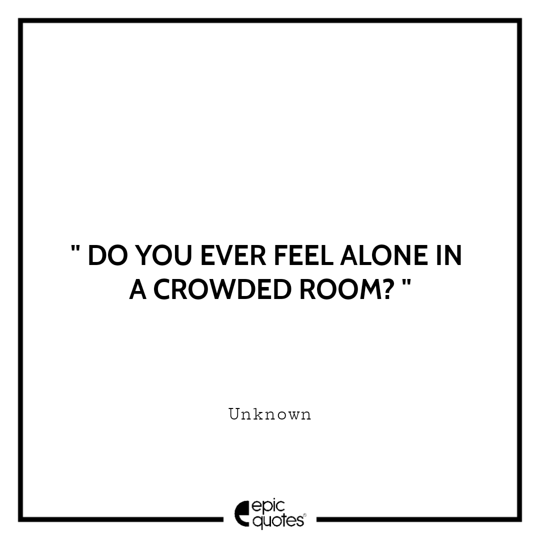 Do you ever feel alone in a crowded room?