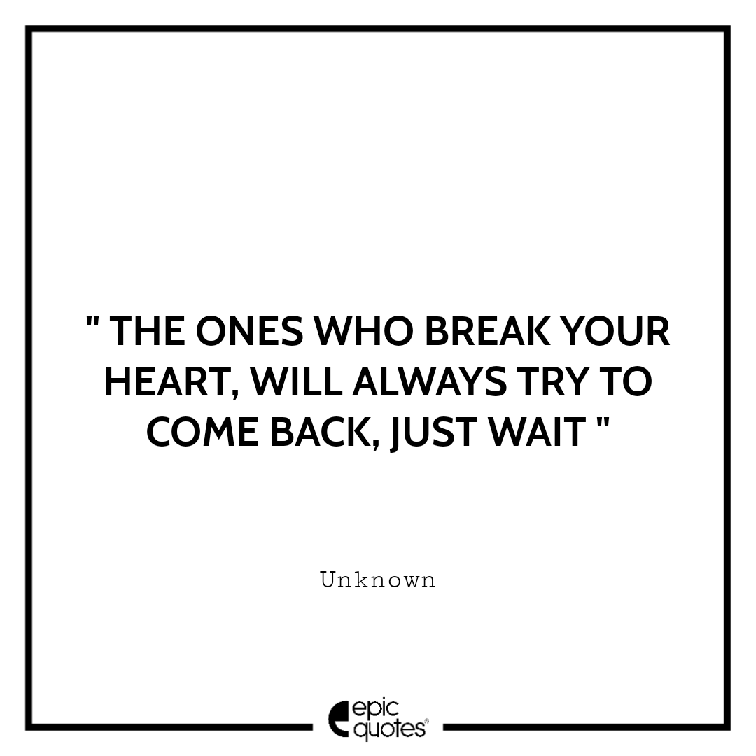 The ones who break your heart, will always try to come back, just wait