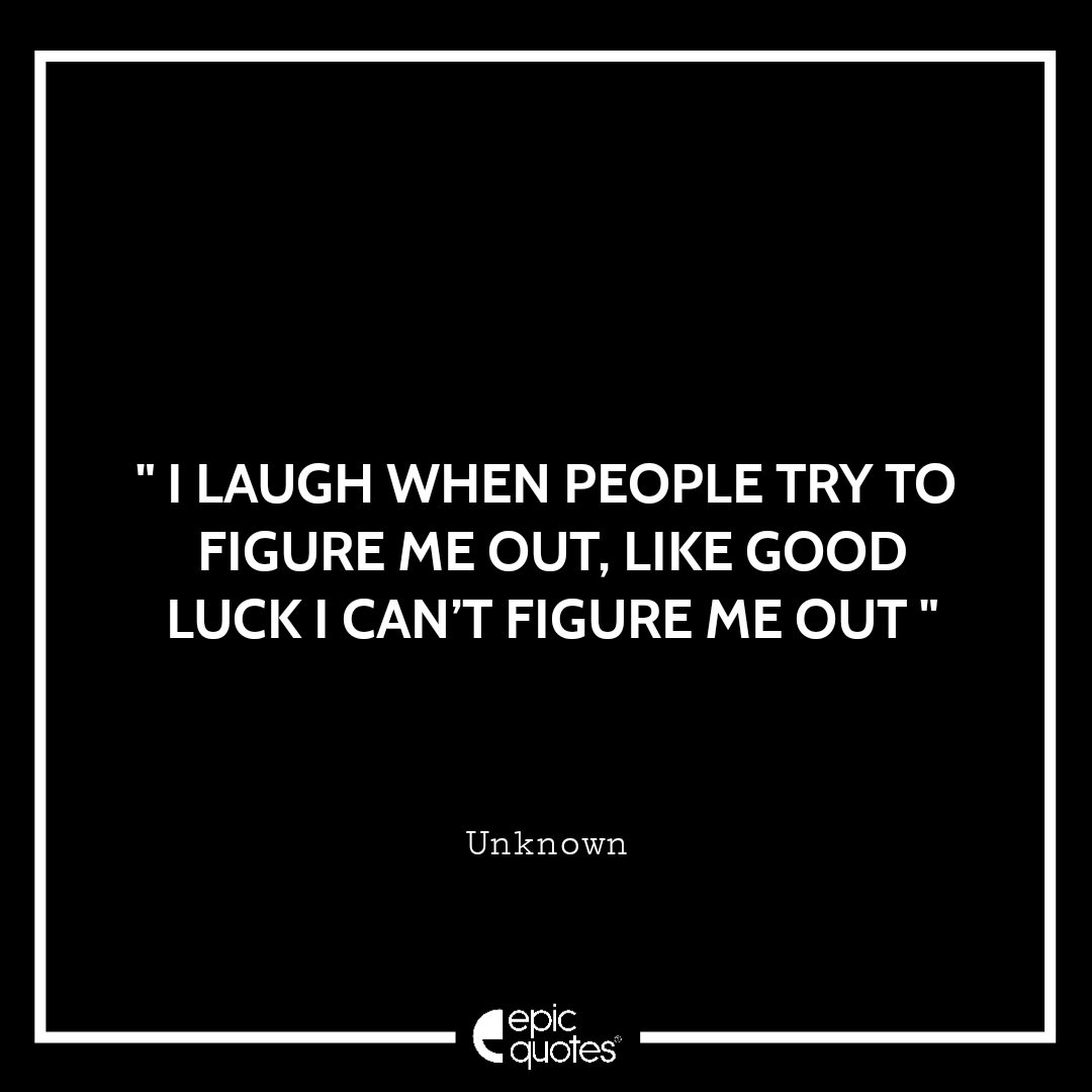 I laugh when people try to figure me out, like good luck I can't figure me out