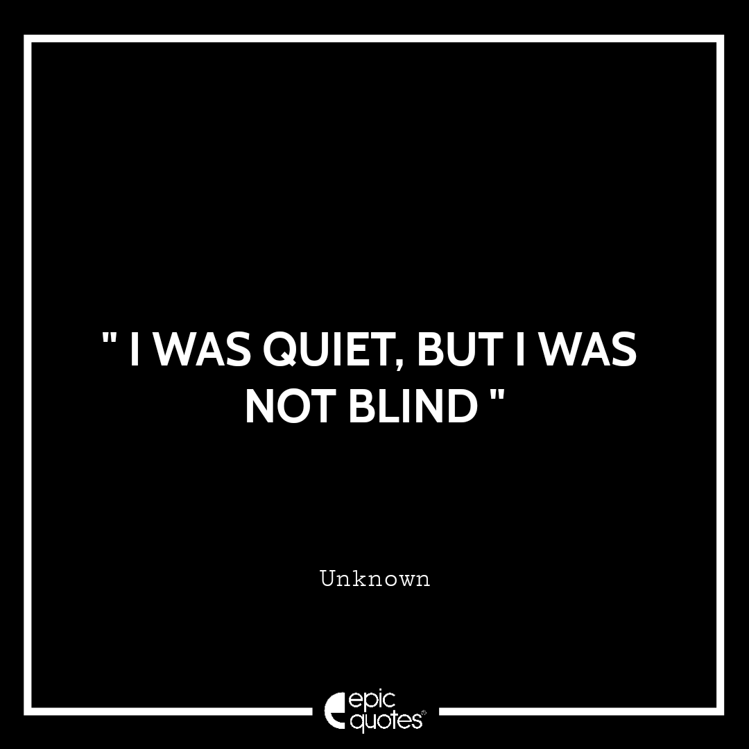 I was quiet, but I was not blind