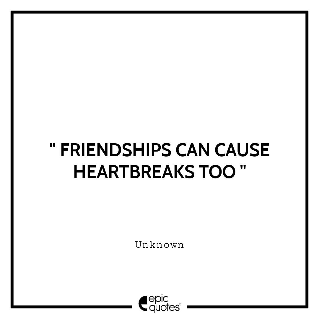 Friendships can cause heartbreaks too