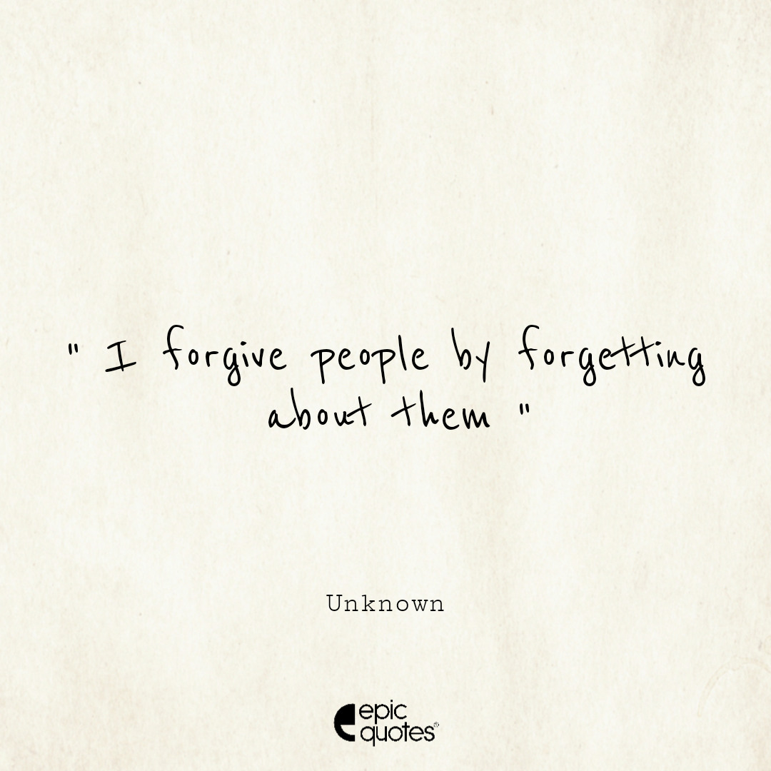 I forgive people by forgetting about them