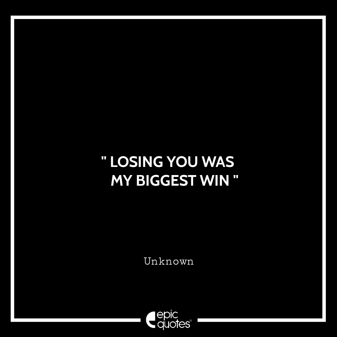 Losing you was my biggest win