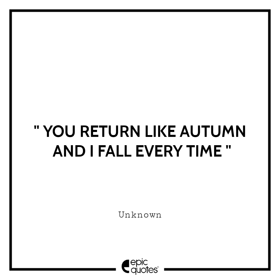 You return like autumn and I fall every time