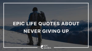 Epic Life Quotes About Never Giving Up
