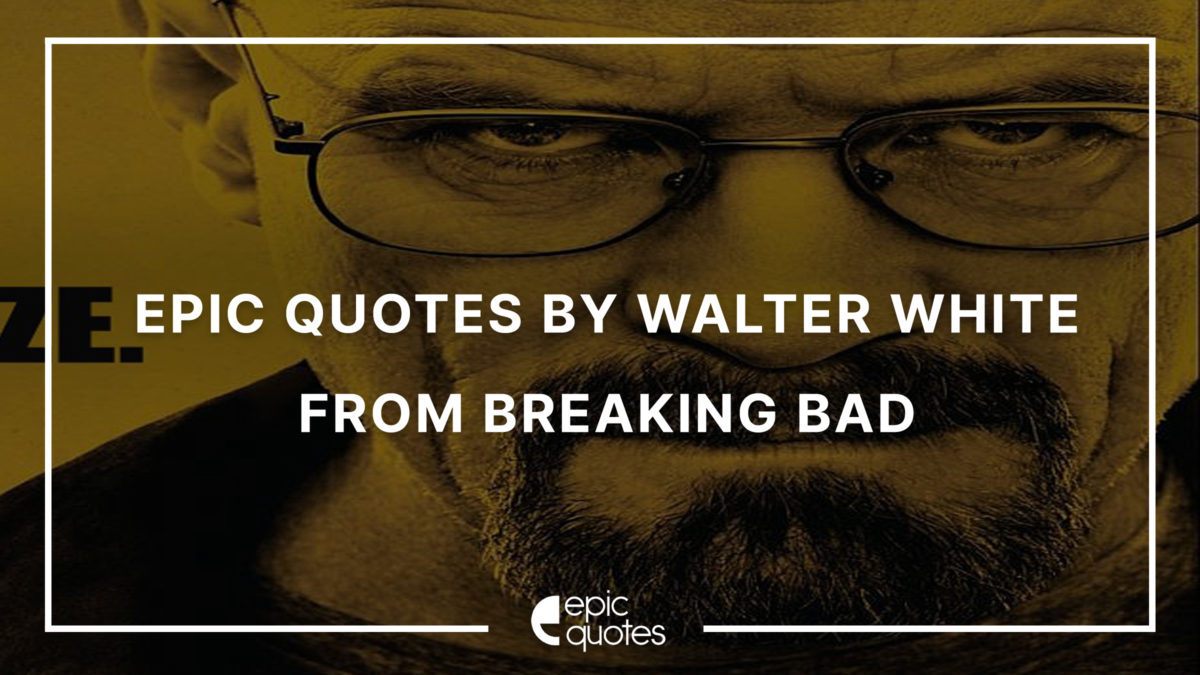 Epic Quotes By Walter White from Breaking Bad