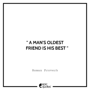 A man's oldest friend is his best