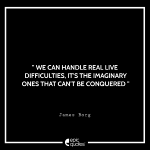 We can handle real live difficulties, it's the imaginary ones that can't be conquered