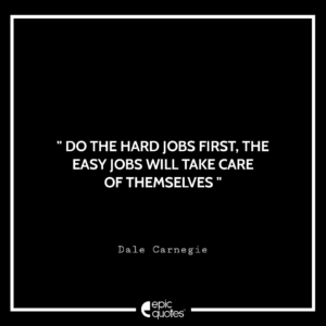Do the hard jobs first. The easy jobs will take care of themselves