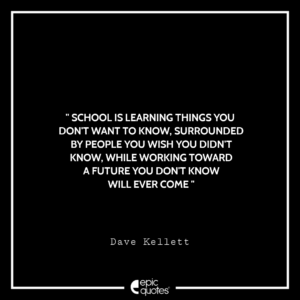 School is learning things you don't want to know, surrounded by people you wish you didn't know while working toward a future you don't know will ever come.     Dave Kellett