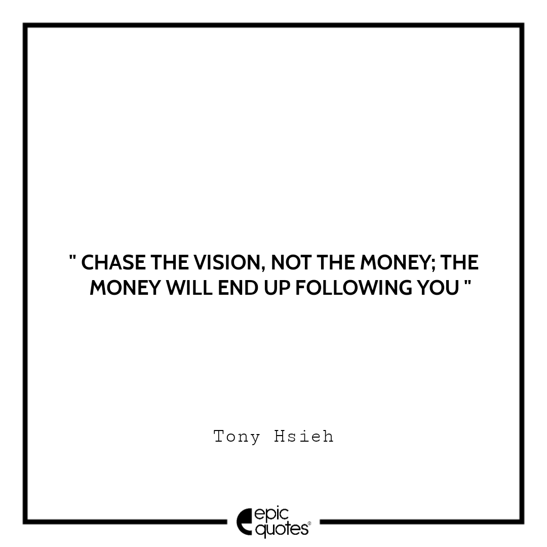 Chase the vision, not the money; the money will end up following you.  –Tony Hsieh
