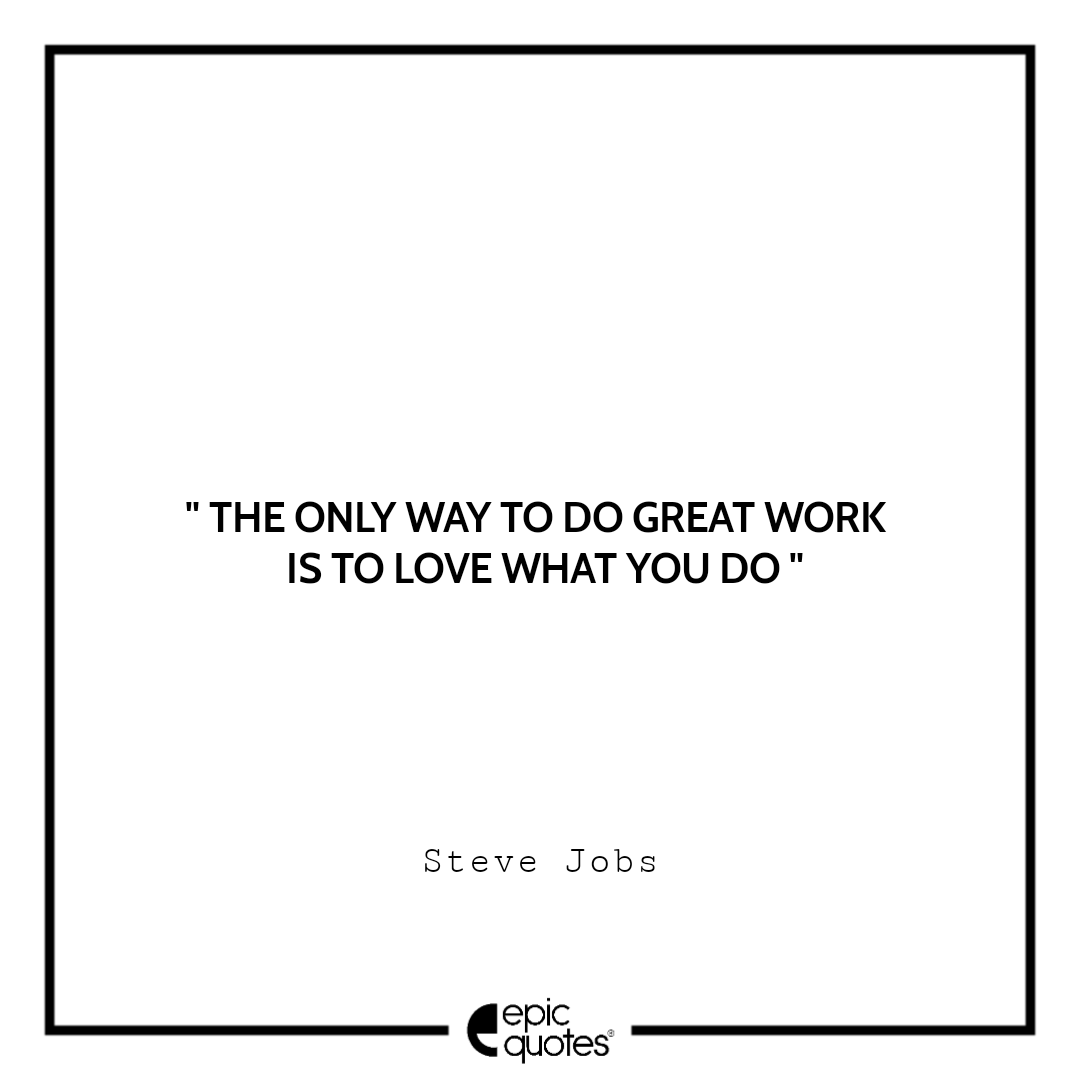The only way to do great work is to love what you do.  –Steve Jobs
