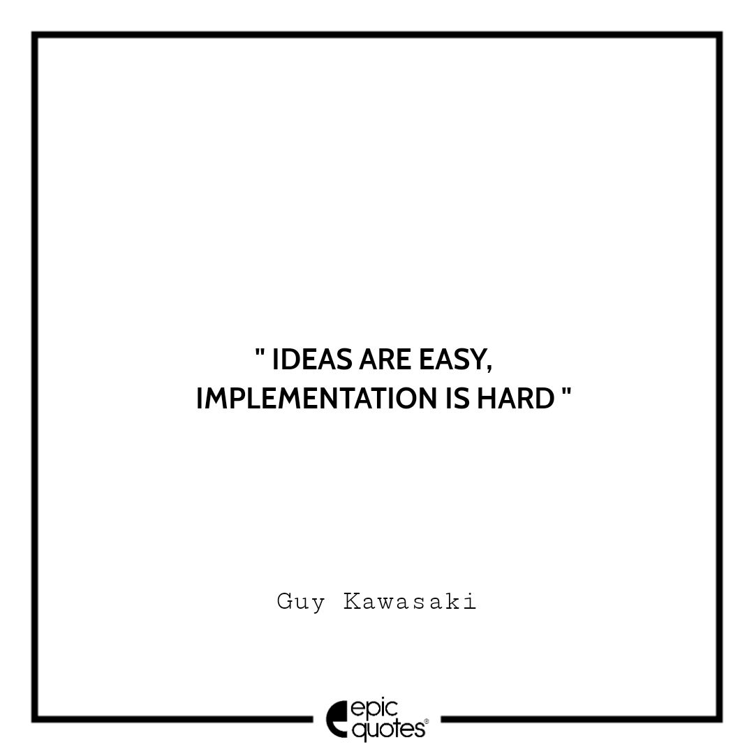 Ideas are easy. Implementation is hard.  –Guy Kawasaki