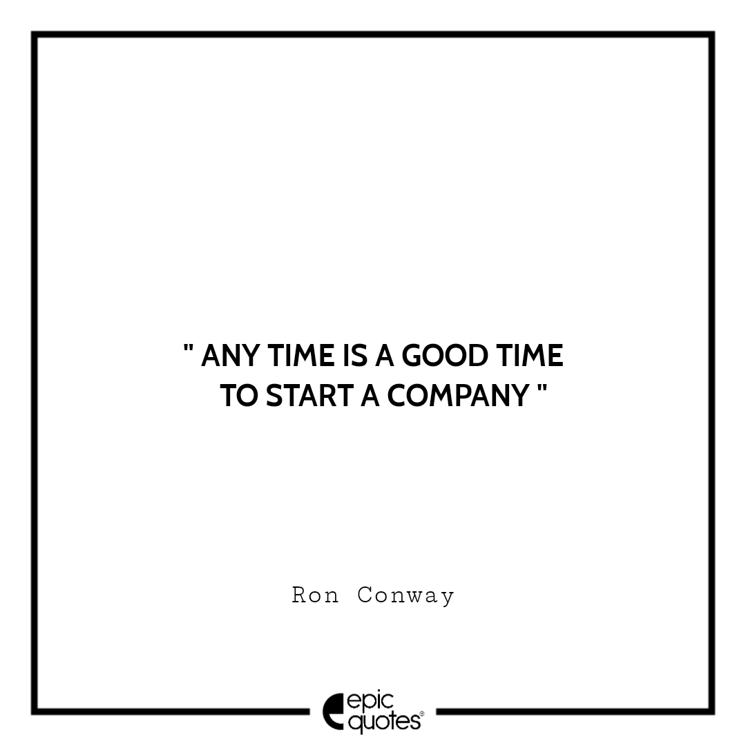 Any time is a good time to start a company.  –Ron Conway