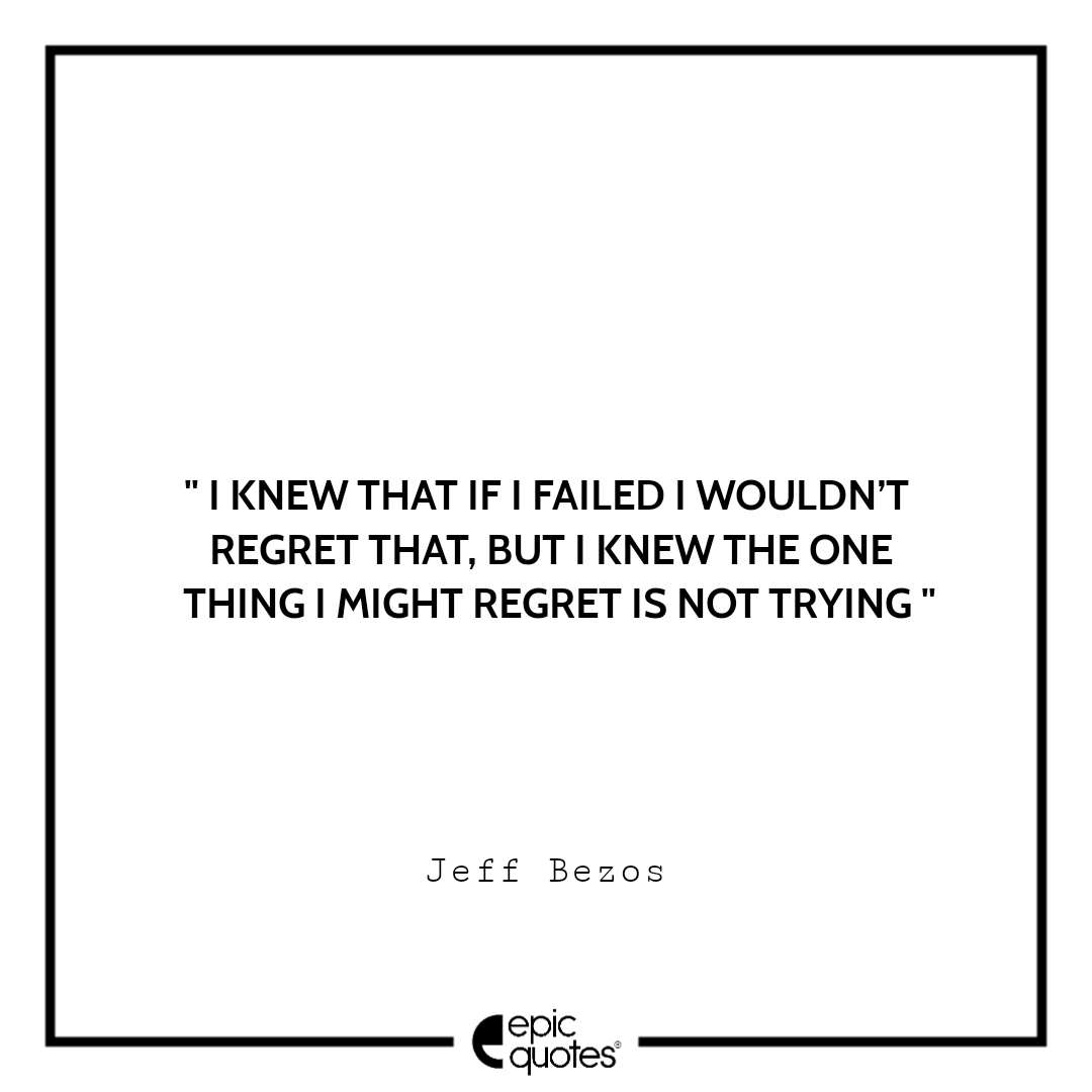 I knew that if I failed I wouldn't regret that, but I knew the one thing I might regret is not trying.  –Jeff Bezos