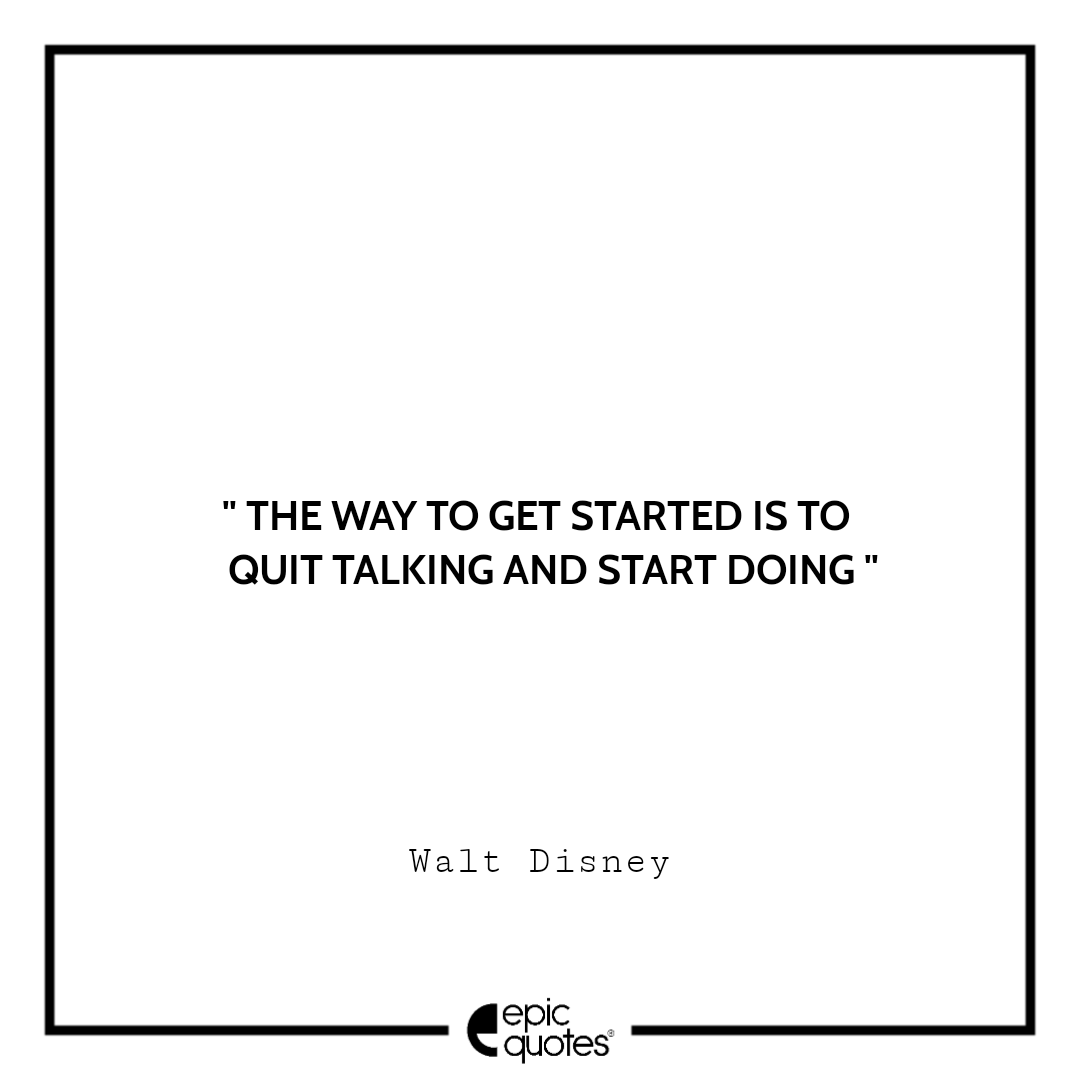 The way to get started is to quit talking and start doing.  –Walt Disney