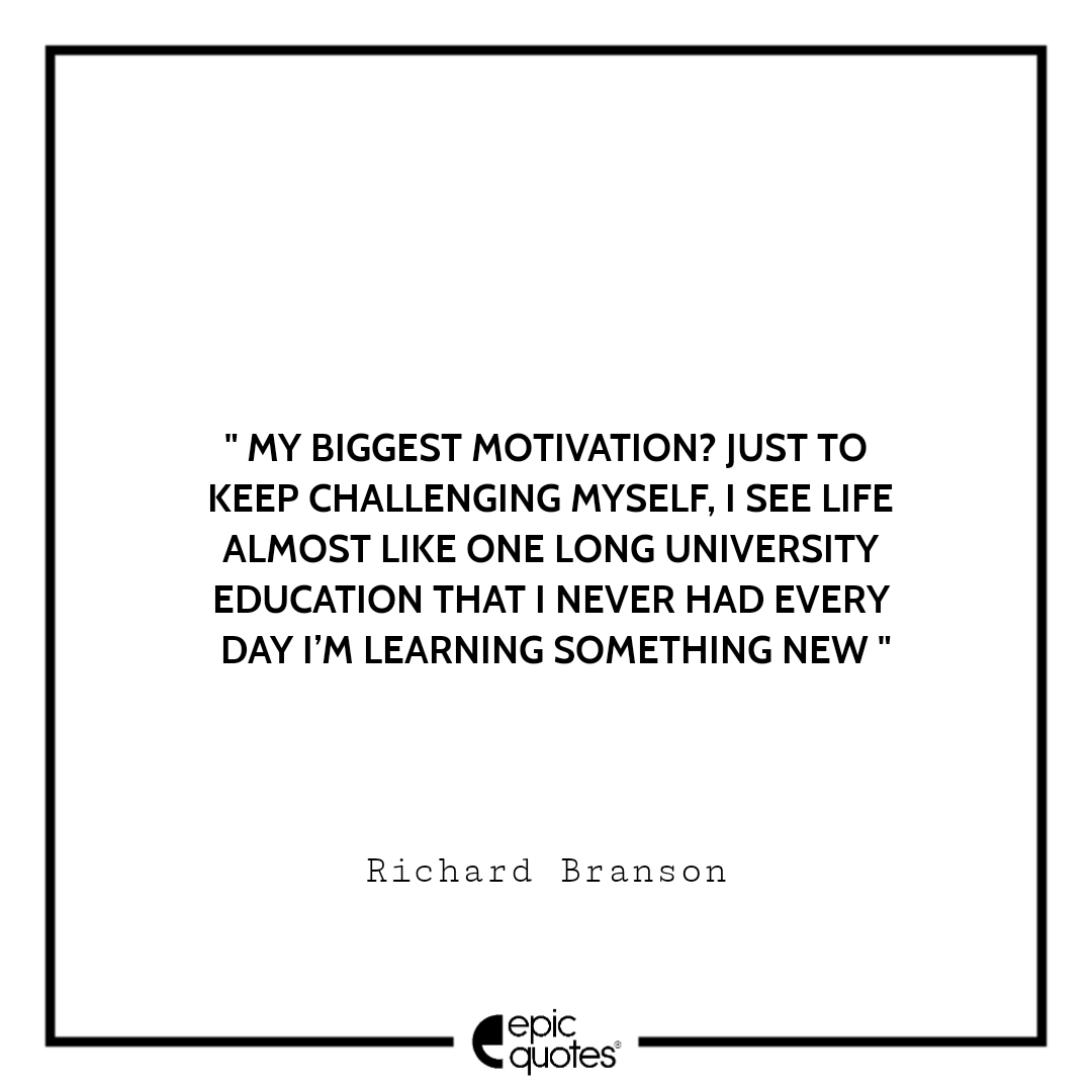 My biggest motivation? Just to keep challenging myself. I see life almost like one long University education that I never had — every day I'm learning something new. -Richard Branson