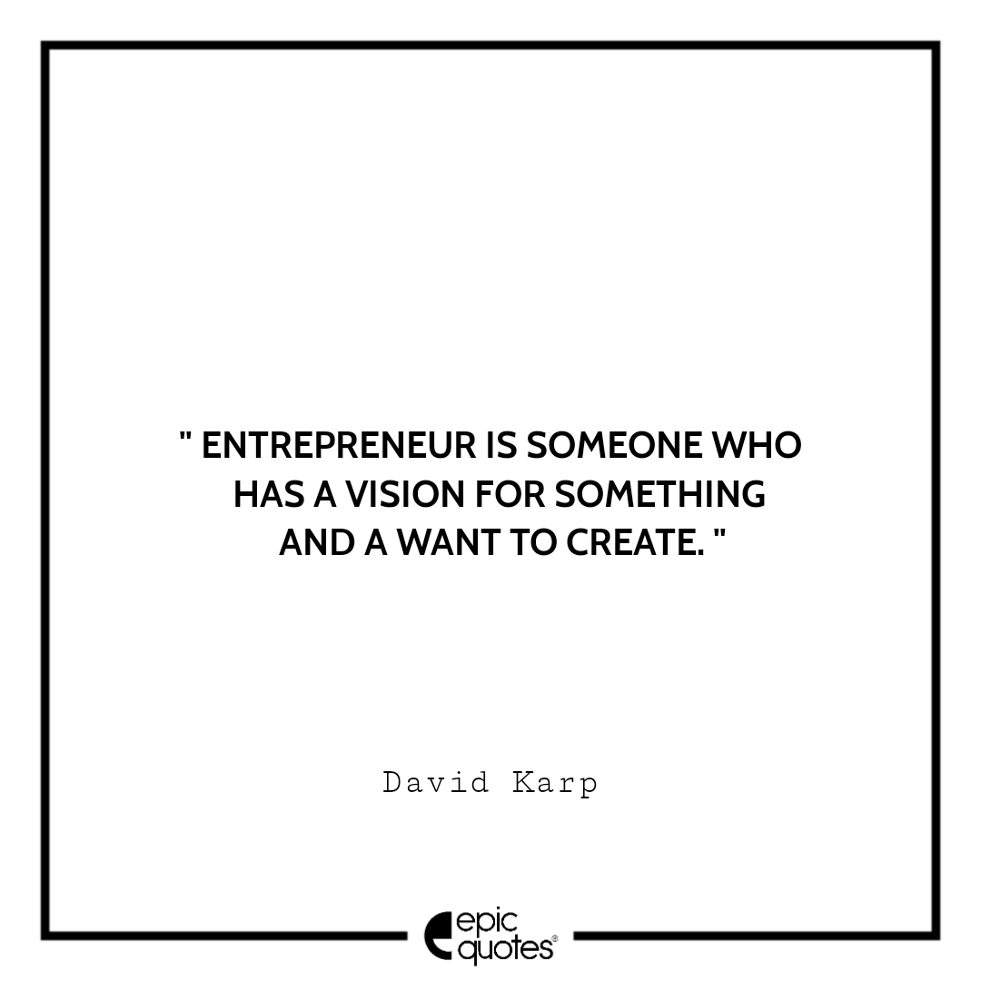 Entrepreneur is someone who has a vision for something and a want to create. – David Karp