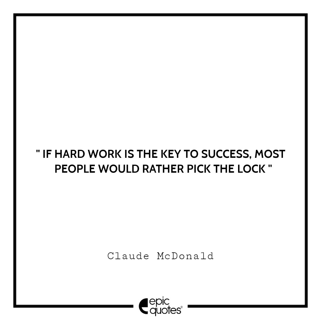 If hard work is the key to success, most people would rather pick the lock.– Claude McDonald