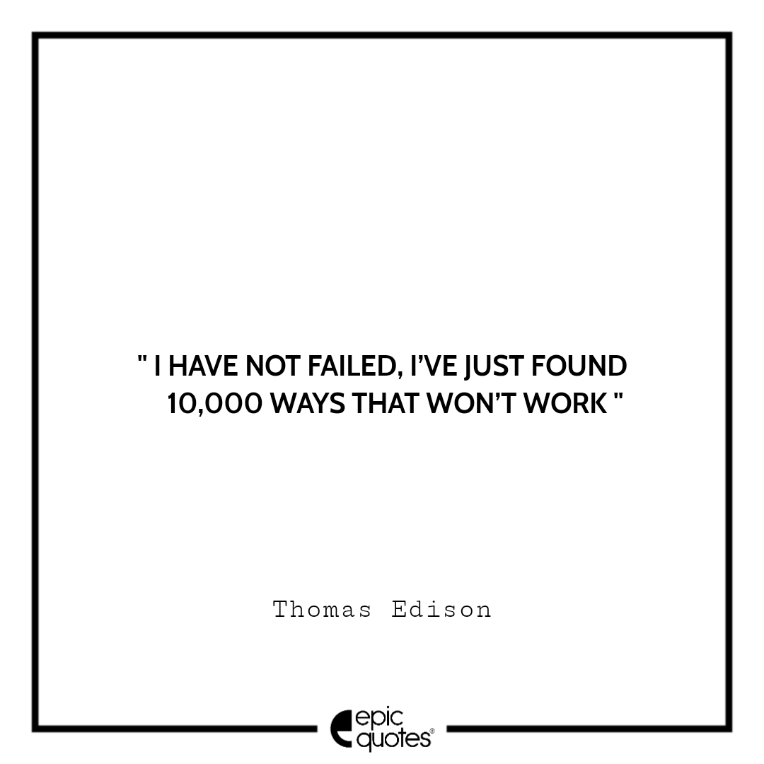 I have not failed. I've just found 10,000 ways that won't work. – Thomas Edison