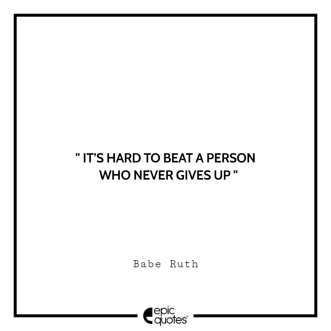 It's hard to beat a person who never gives up.  –Babe Ruth