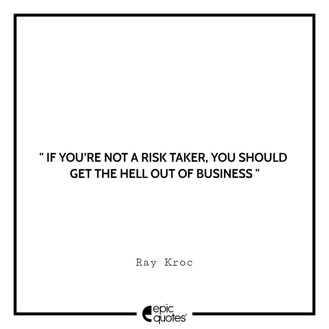 If you're not a risk taker, you should get the hell out of business.  –Ray Kroc