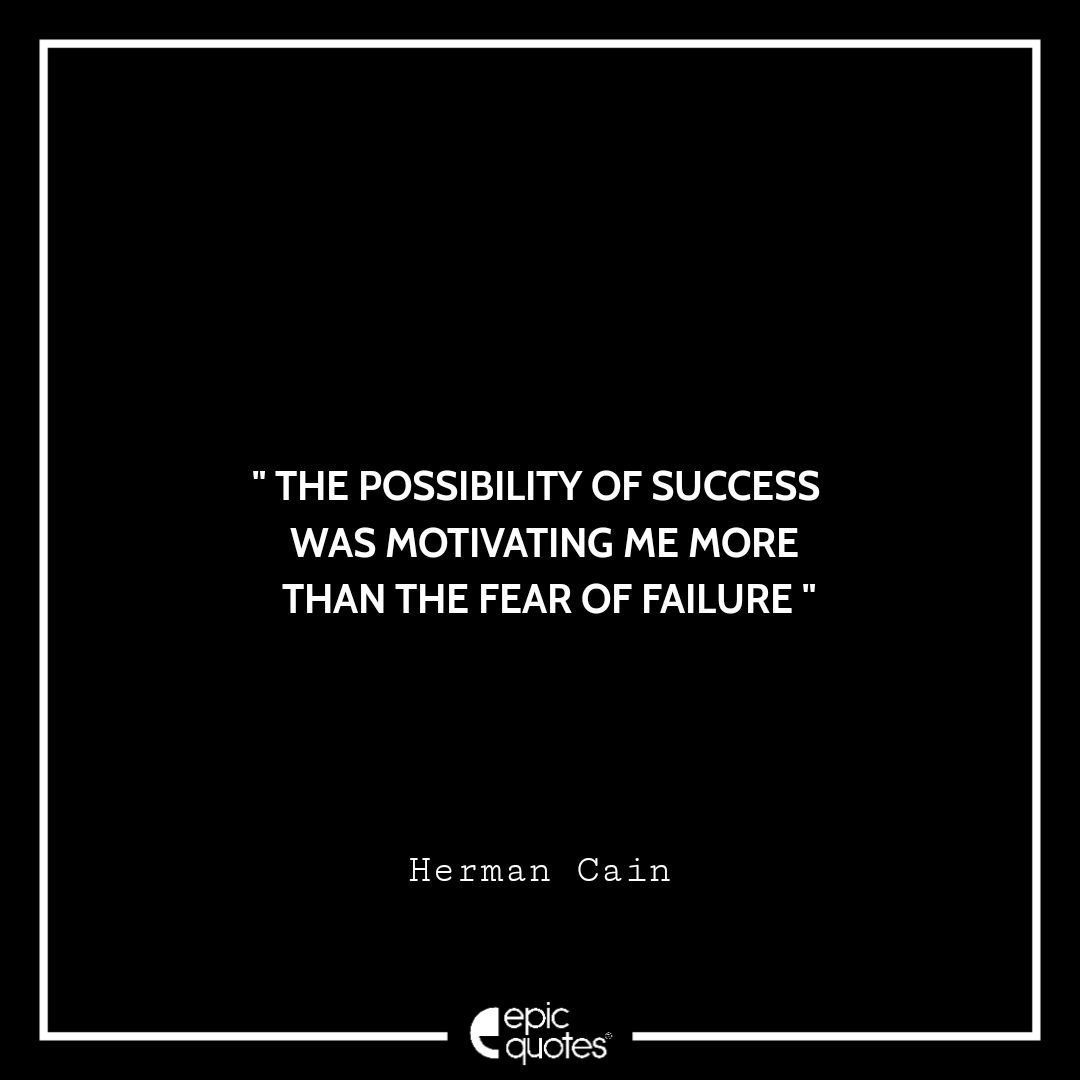 The possibility of success was motivating me more than the fear of failure. -Herman Cain
