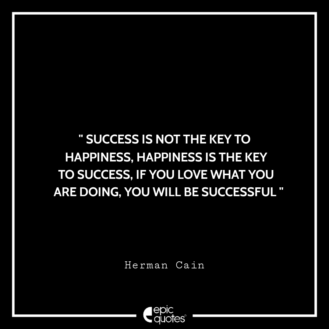Success is not the key to happiness, happiness is the key to success, if you love what you are doing, you will be successful. -Herman Cain