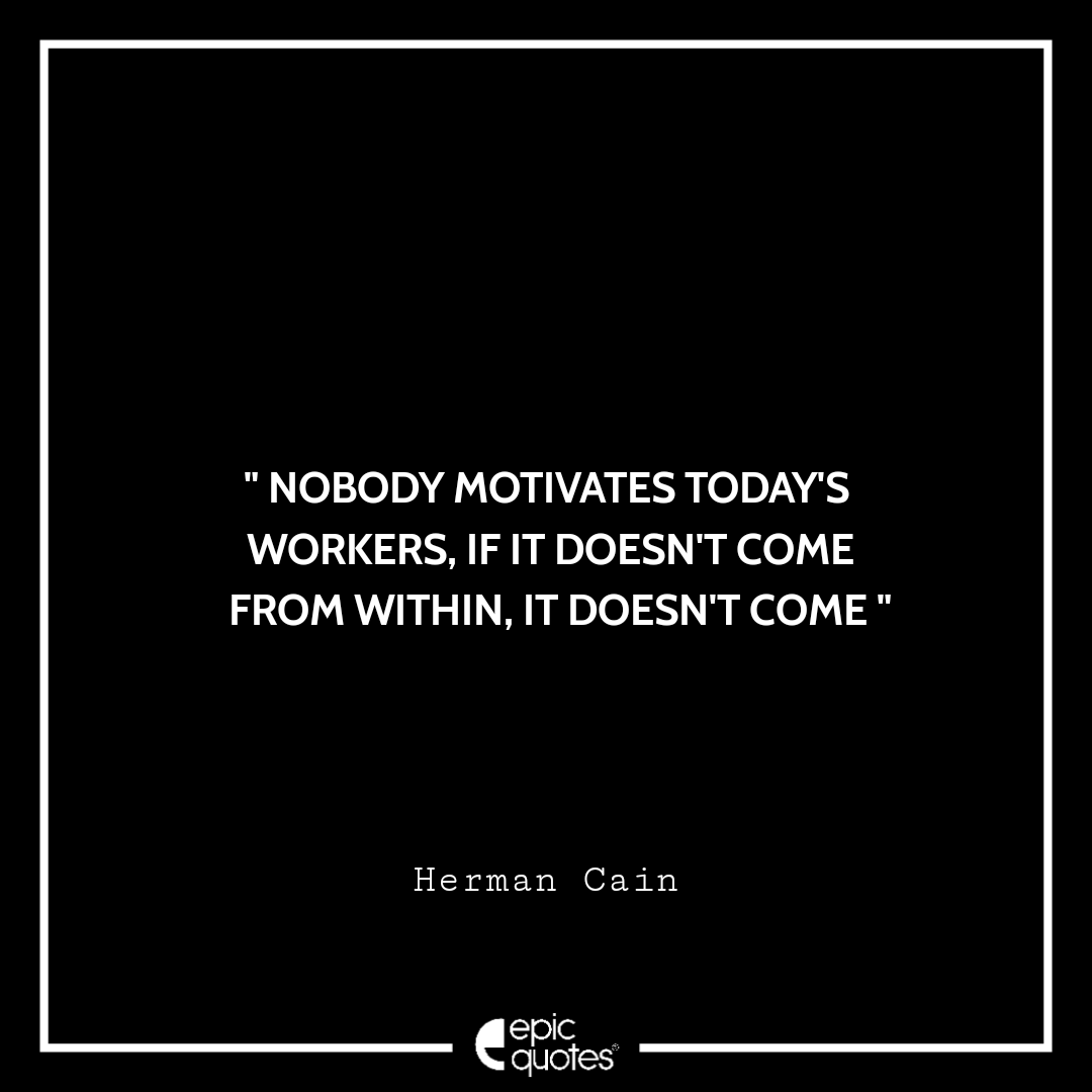 Nobody motivates today's workers, if it doesn't come from within, it doesn't come. -Herman Cain