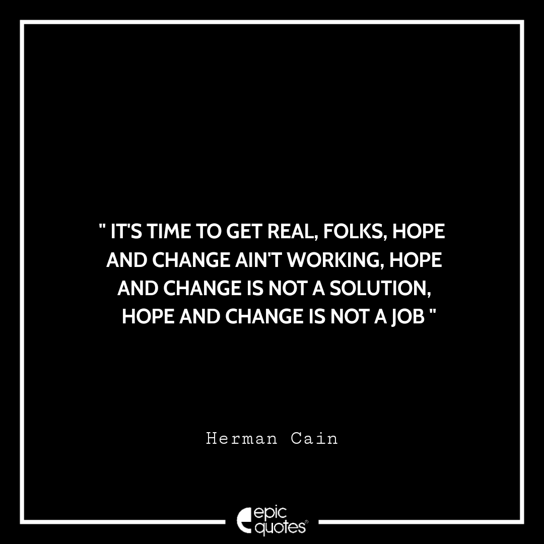 It's time to get real, folks, hope and change ain't working, hope and change is not a solution, hope and change is not a job. -Herman Cain