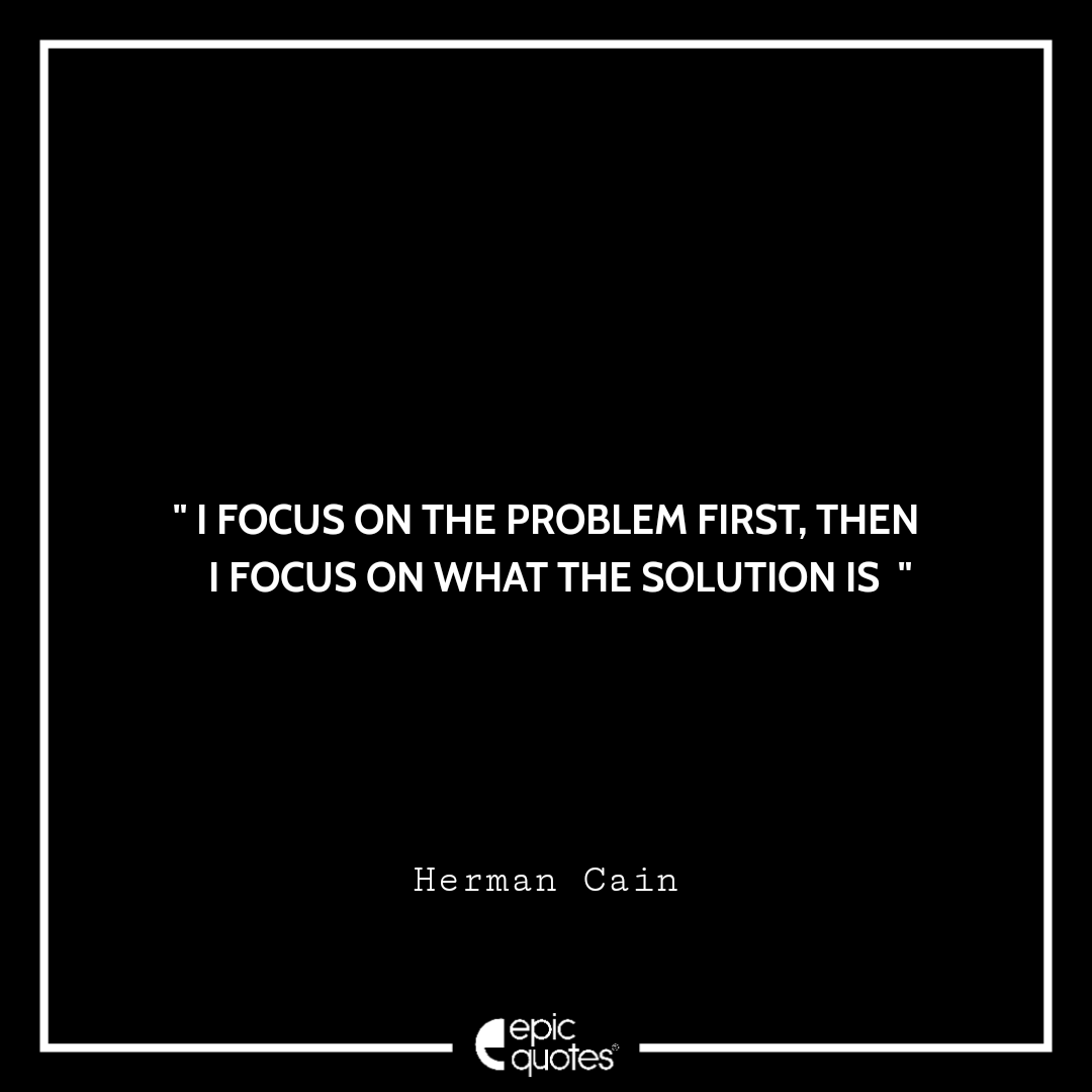 I focus on the problem first, then I focus on what the solution is. -Herman Cain