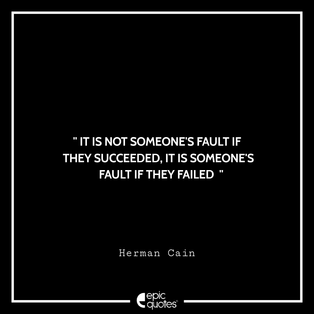 It is not someone's fault if they succeeded, it is someone's fault if they failed. -Herman Cain
