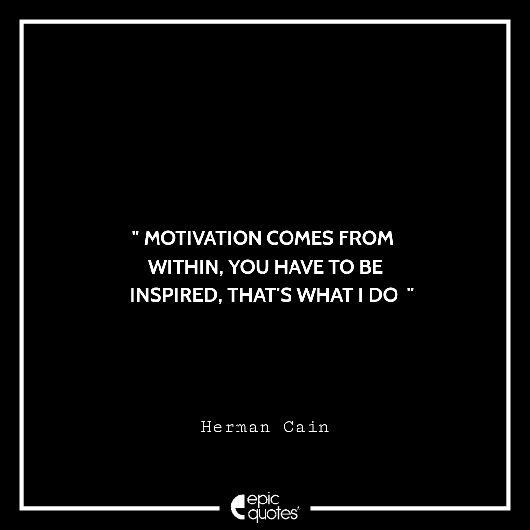 Motivation comes from within, you have to be inspired, that's what I do. -Herman Cain
