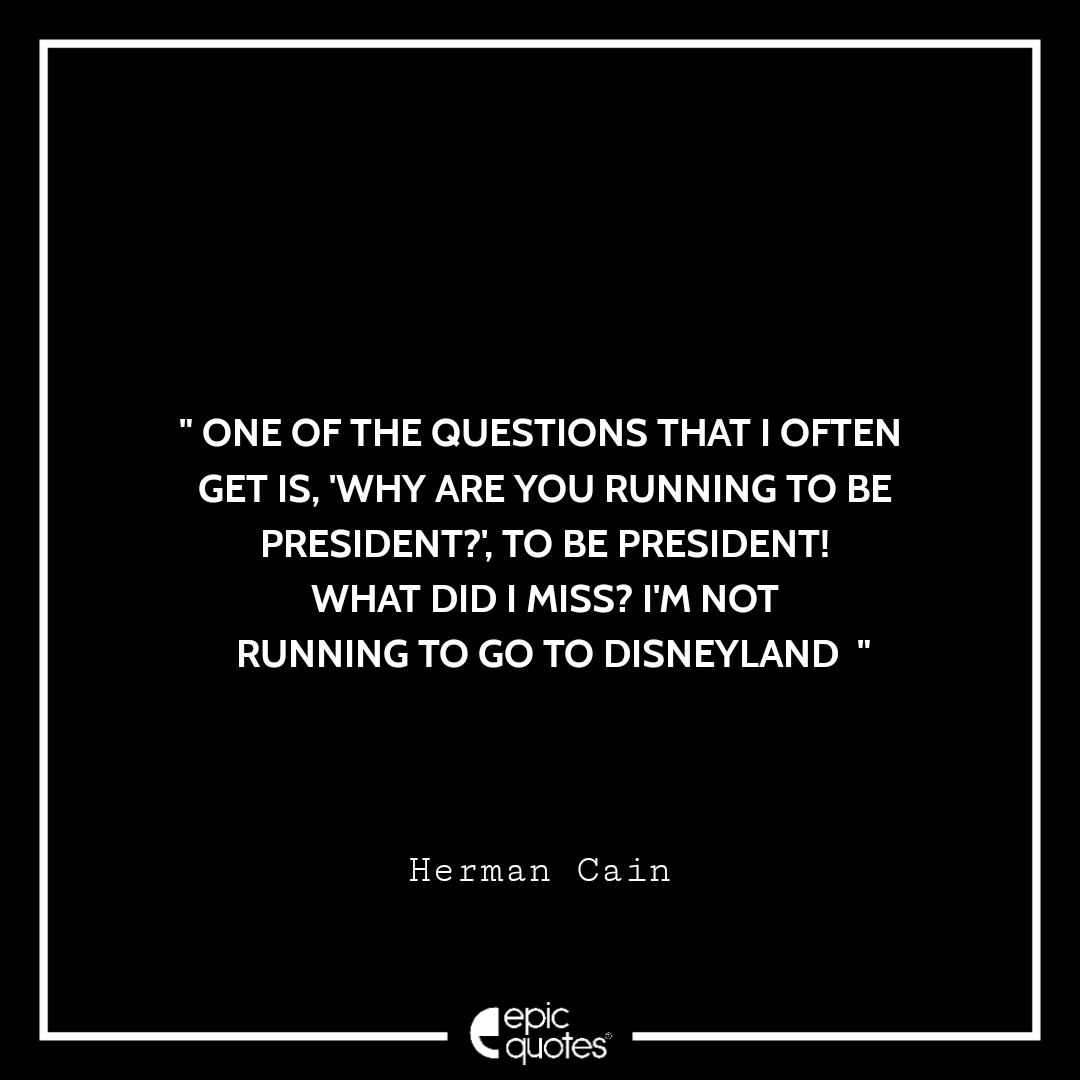 One of the questions that I often get is, 'Why are you running to be President?', to Be President! What did I miss? I'm not running to go to Disneyland. -Herman Cain