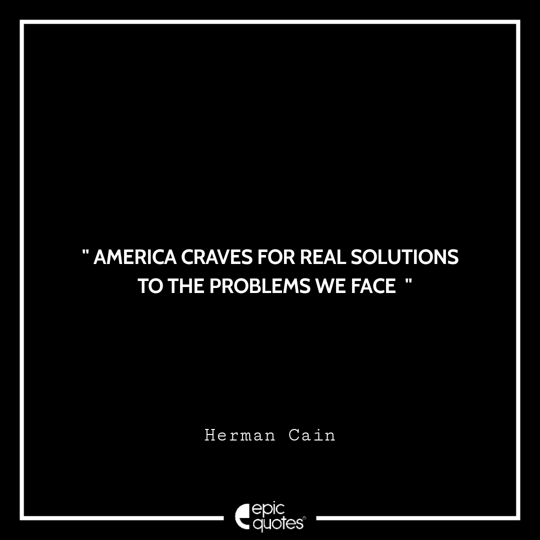 America craves for real solutions to the problems we face. -Herman Cain