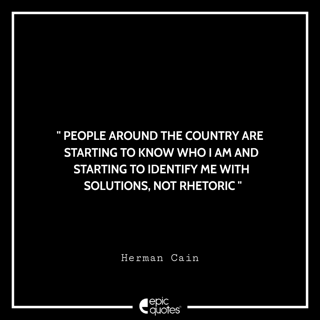 People around the country are starting to know who I am and starting to identify me with solutions, not rhetoric. -Herman Cain