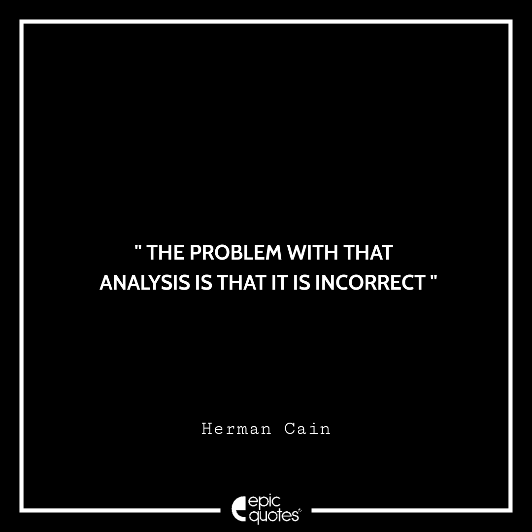 The problem with that analysis is that it is incorrect. -Herman Cain