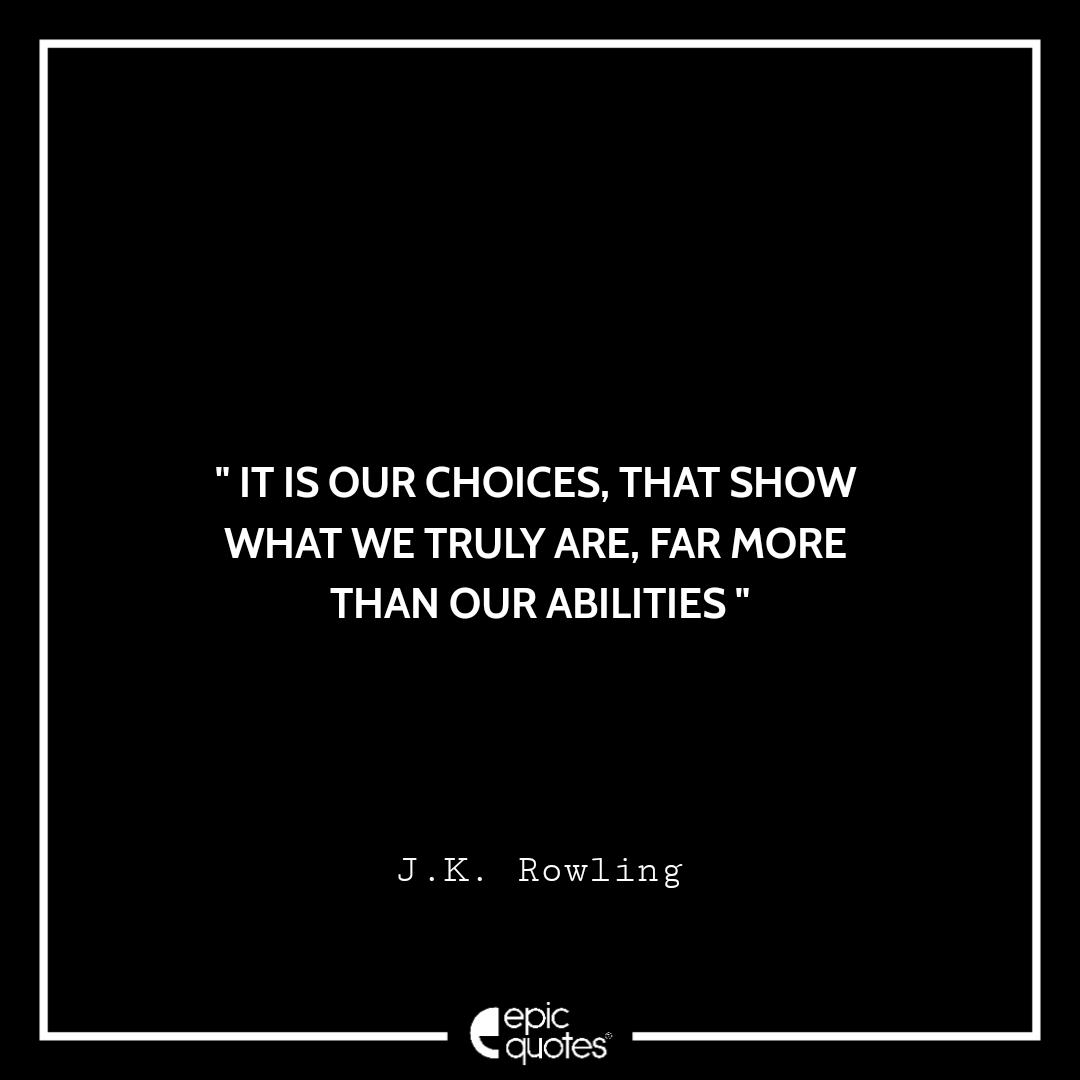 It is our choices... that show what we truly are, far more than our abilities. -JK Rowling