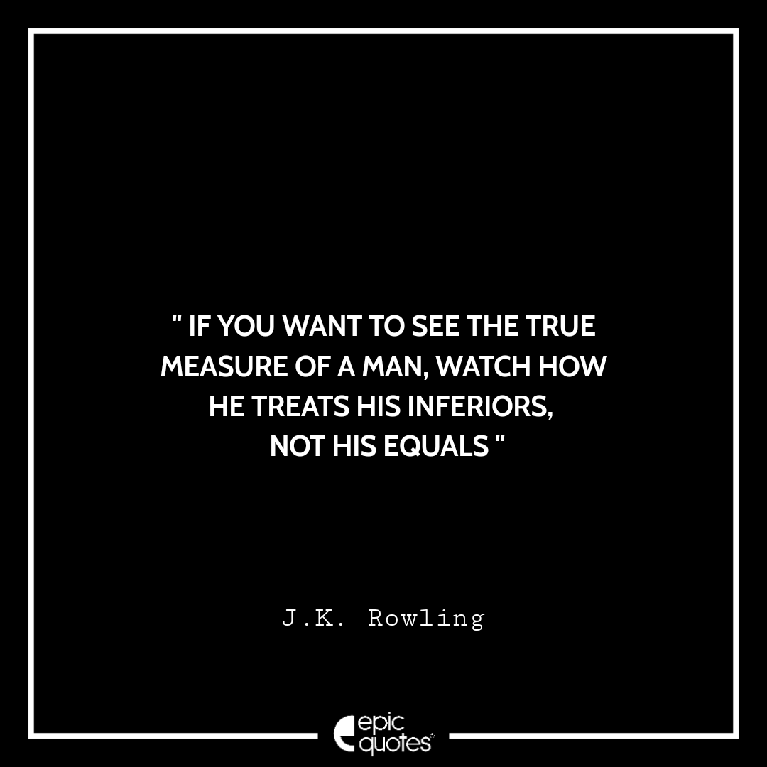 If you want to see the true measure of a man, watch how he treats his inferiors, not his equals. -JK Rowling