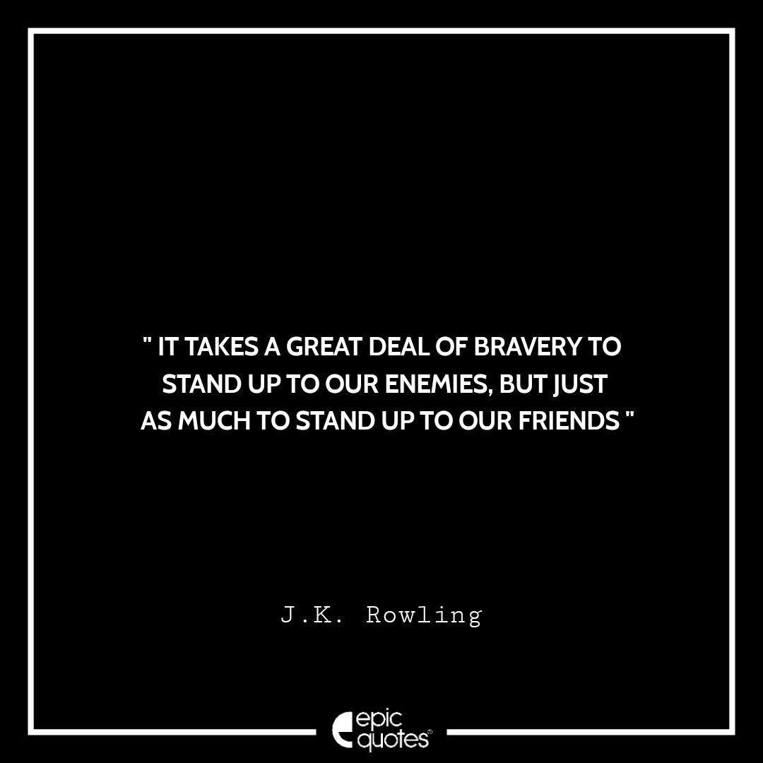 It takes a great deal of bravery to stand up to our enemies, but just as much to stand up to our friends. -JK Rowling