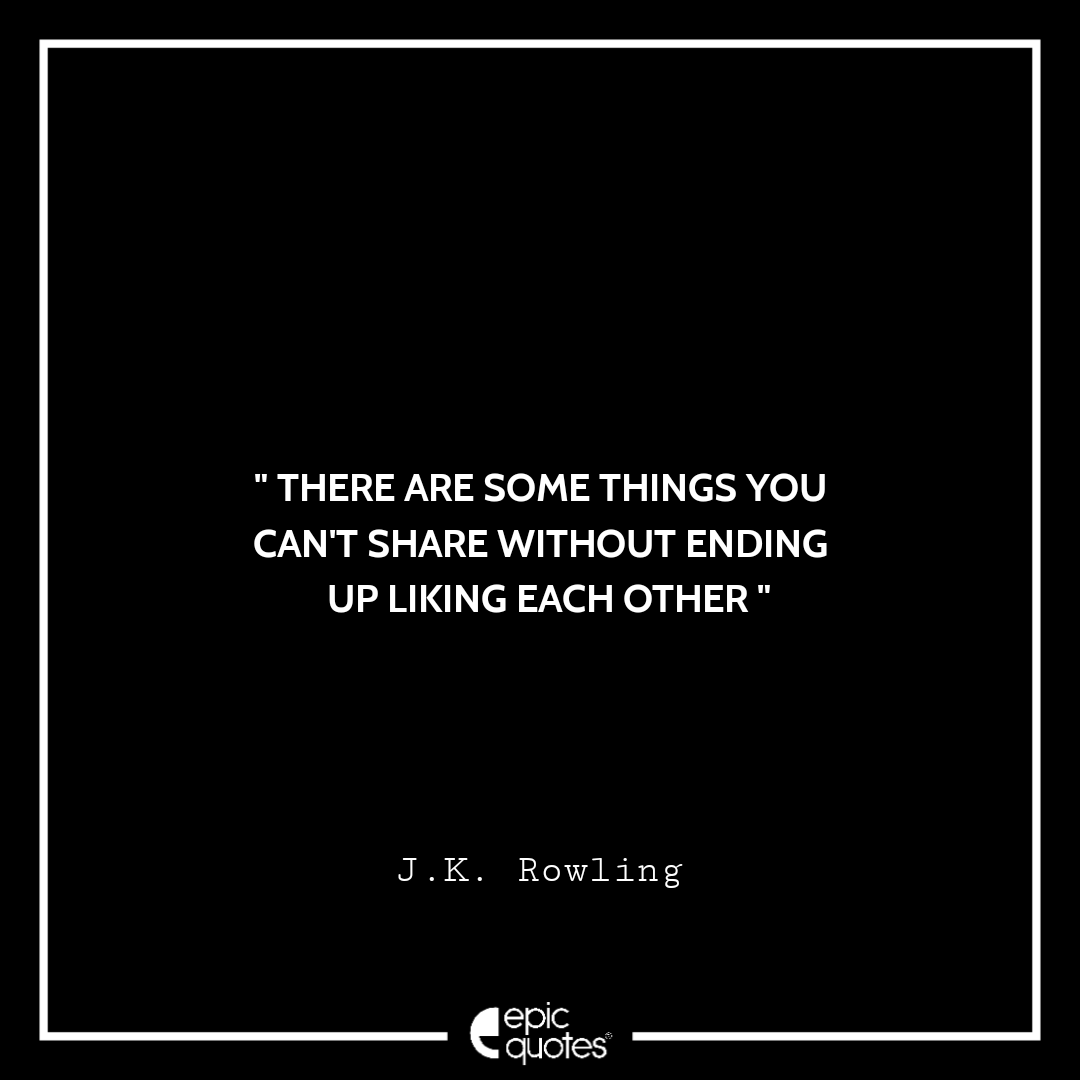 There are some things you can't share without ending up liking each other. -JK Rowling