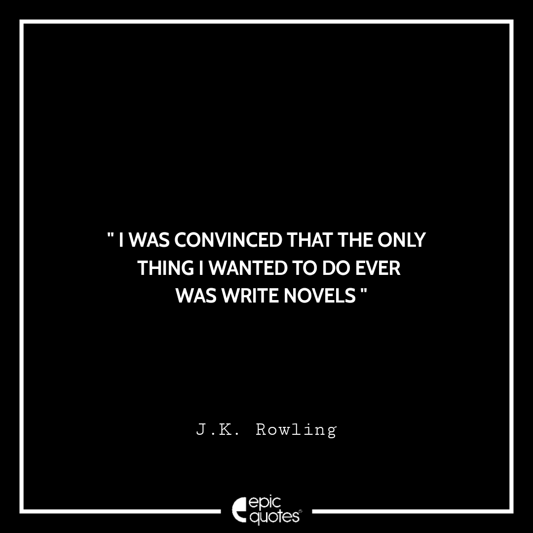 I was convinced that the only thing I wanted to do ever - was write novels. -JK Rowling