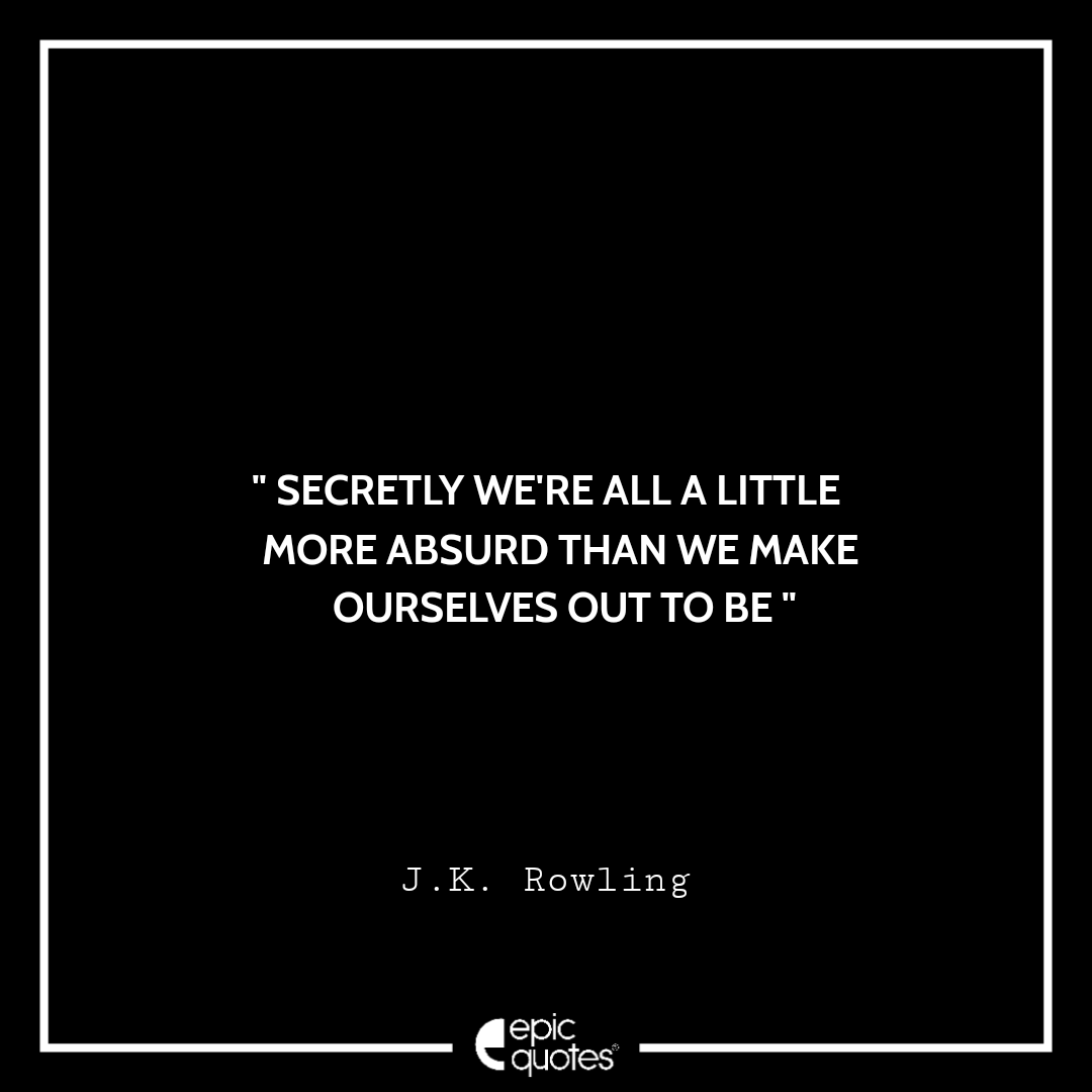 Secretly we're all a little more absurd than we make ourselves out to be. -JK Rowling