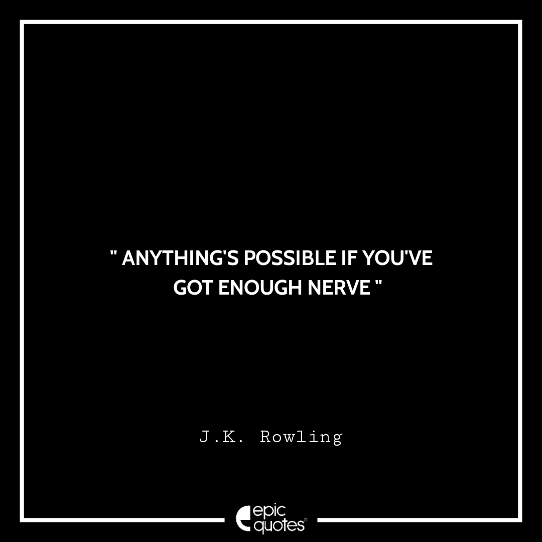 Anything's possible if you've got enough nerve. -JK Rowling