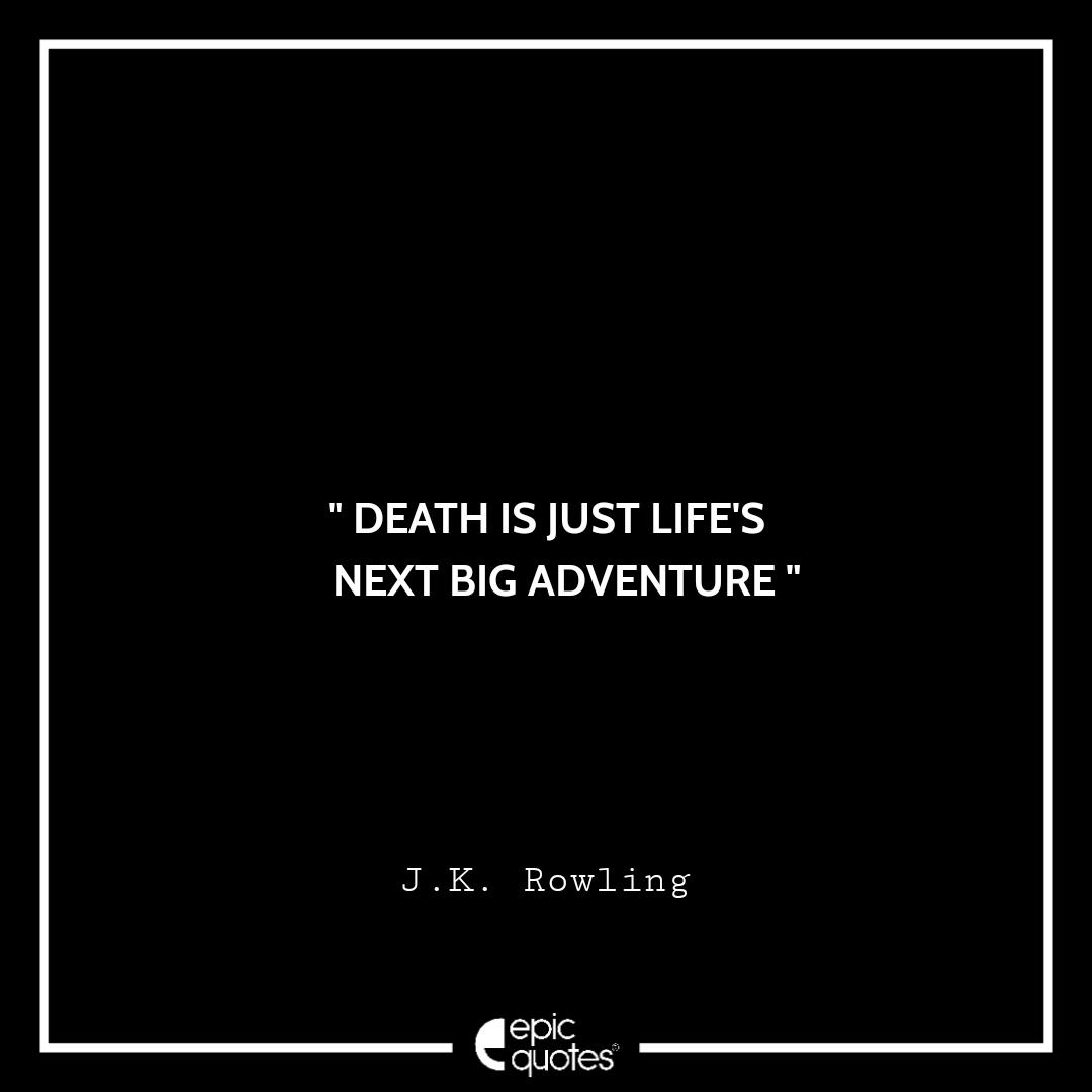 Death is just life's next big adventure. -JK Rowling