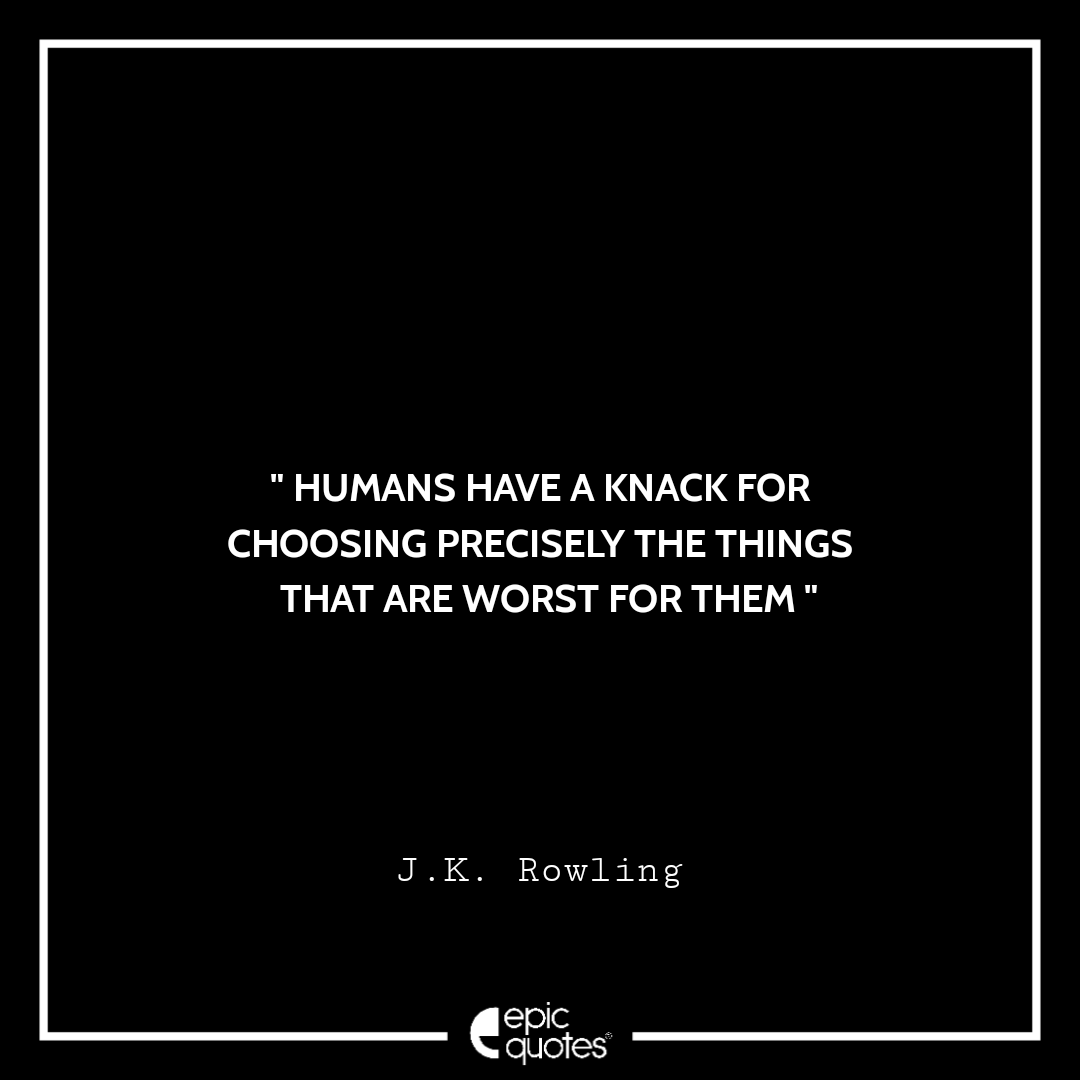 Humans have a knack for choosing precisely the things that are worst for them. -JK Rowling