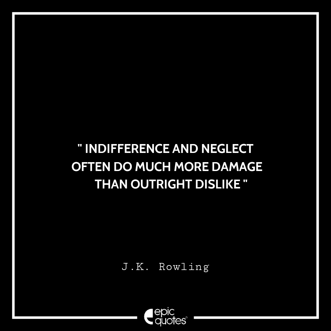 Indifference and neglect often do much more damage than outright dislike. -JK Rowling