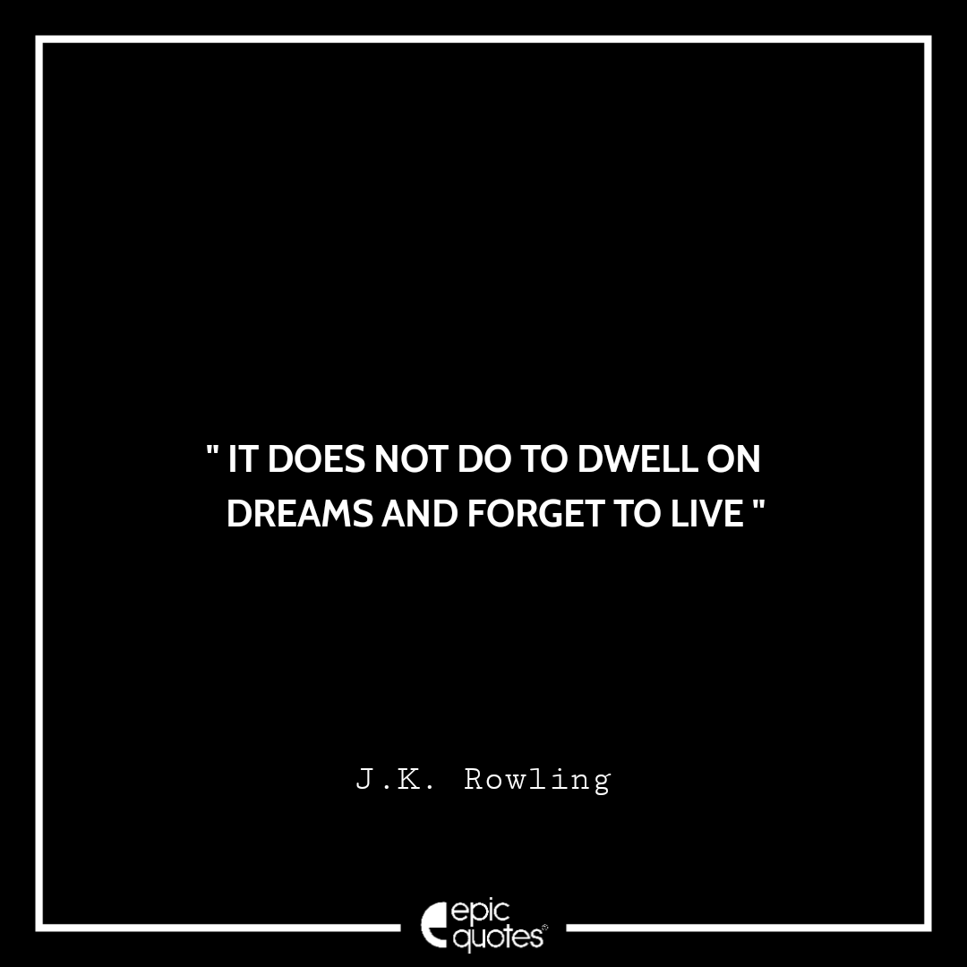 It does not do to dwell on dreams and forget to live. -JK Rowling