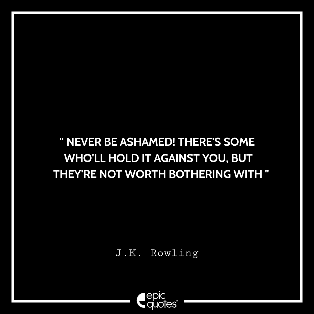 Never be ashamed! There's some who'll hold it against you, but they're not worth bothering with. -JK Rowling