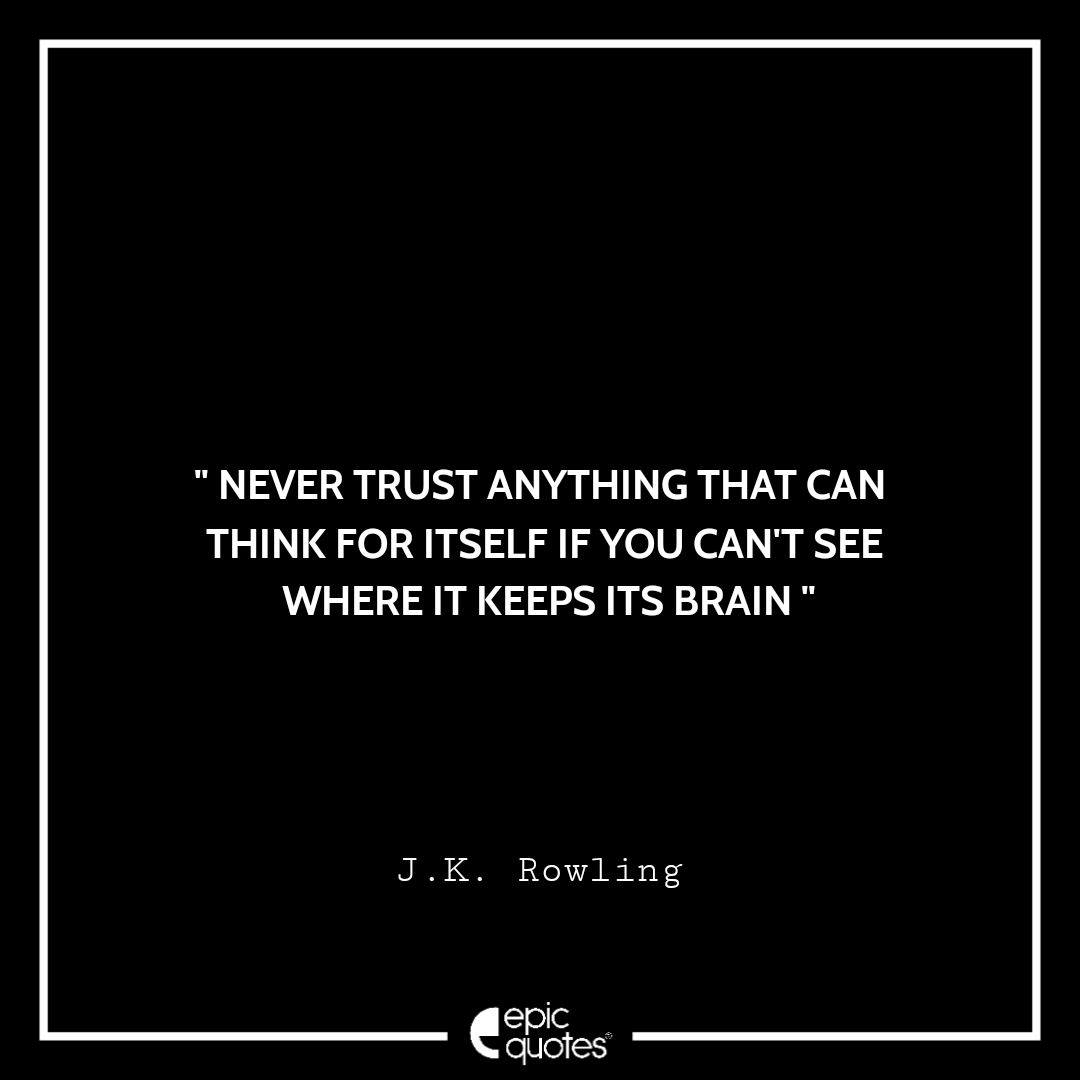Never trust anything that can think for itself if you can't see where it keeps its brain. -JK Rowling